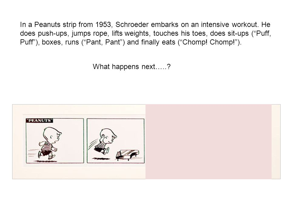 What happens next…..? In a Peanuts strip from 1953, Schroeder embarks on an intensive workout. He does push-ups, jumps rope, lifts weights, touches hi