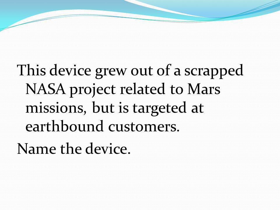 This device grew out of a scrapped NASA project related to Mars missions, but is targeted at earthbound customers.