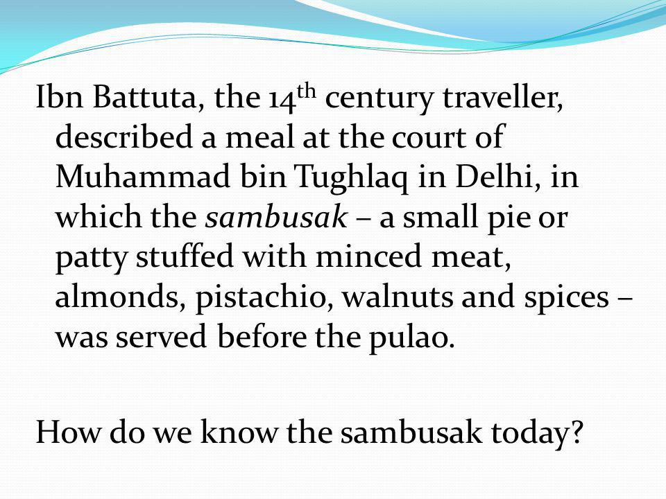 Ibn Battuta, the 14 th century traveller, described a meal at the court of Muhammad bin Tughlaq in Delhi, in which the sambusak – a small pie or patty stuffed with minced meat, almonds, pistachio, walnuts and spices – was served before the pulao.