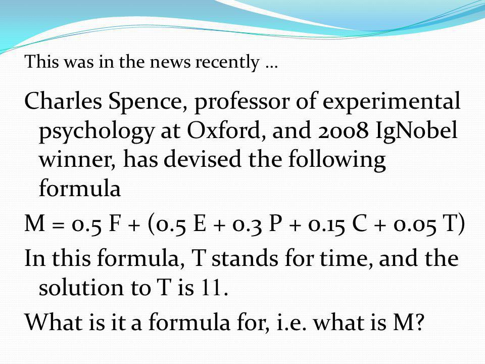 This was in the news recently … Charles Spence, professor of experimental psychology at Oxford, and 2008 IgNobel winner, has devised the following formula M = 0.5 F + (0.5 E + 0.3 P + 0.15 C + 0.05 T) In this formula, T stands for time, and the solution to T is 11.