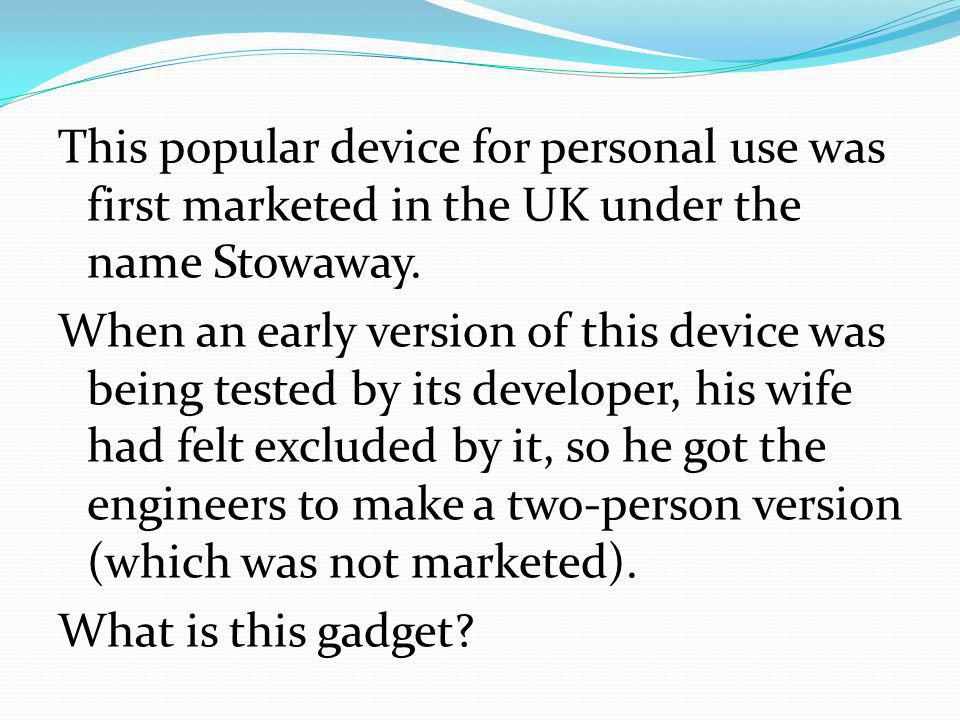 This popular device for personal use was first marketed in the UK under the name Stowaway.