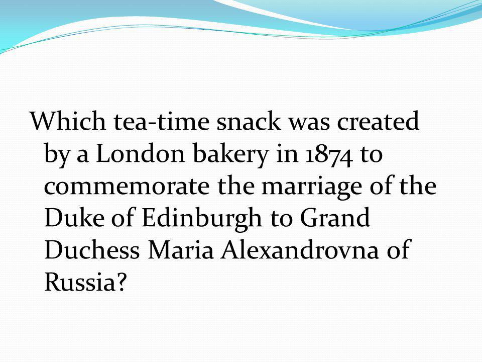 Which tea-time snack was created by a London bakery in 1874 to commemorate the marriage of the Duke of Edinburgh to Grand Duchess Maria Alexandrovna of Russia