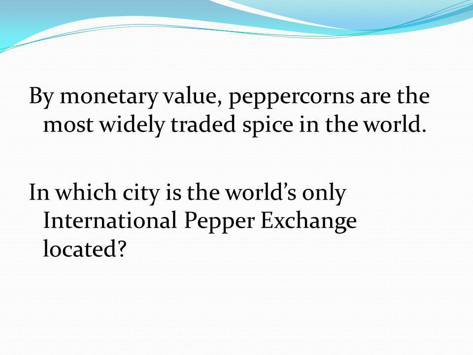 By monetary value, peppercorns are the most widely traded spice in the world.