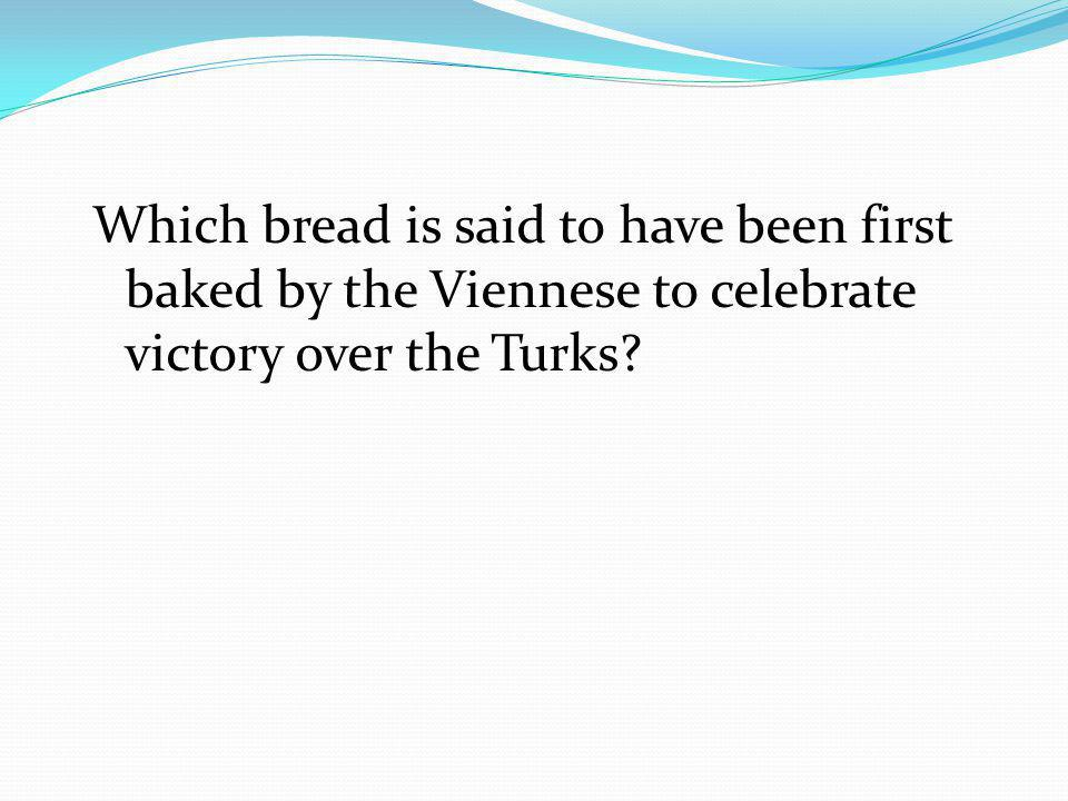 Which bread is said to have been first baked by the Viennese to celebrate victory over the Turks