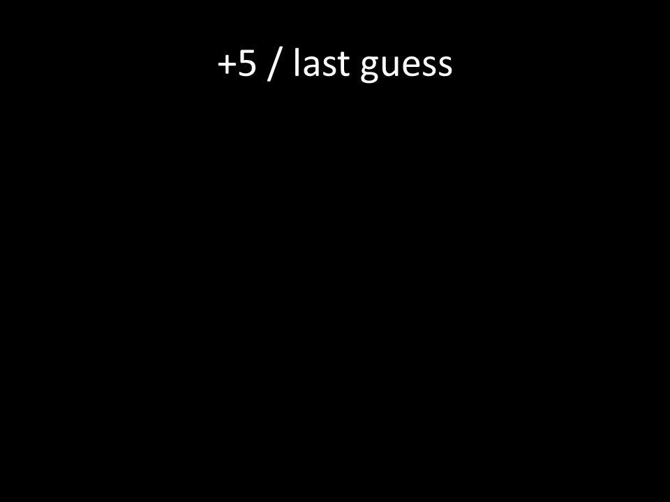 +5 / last guess