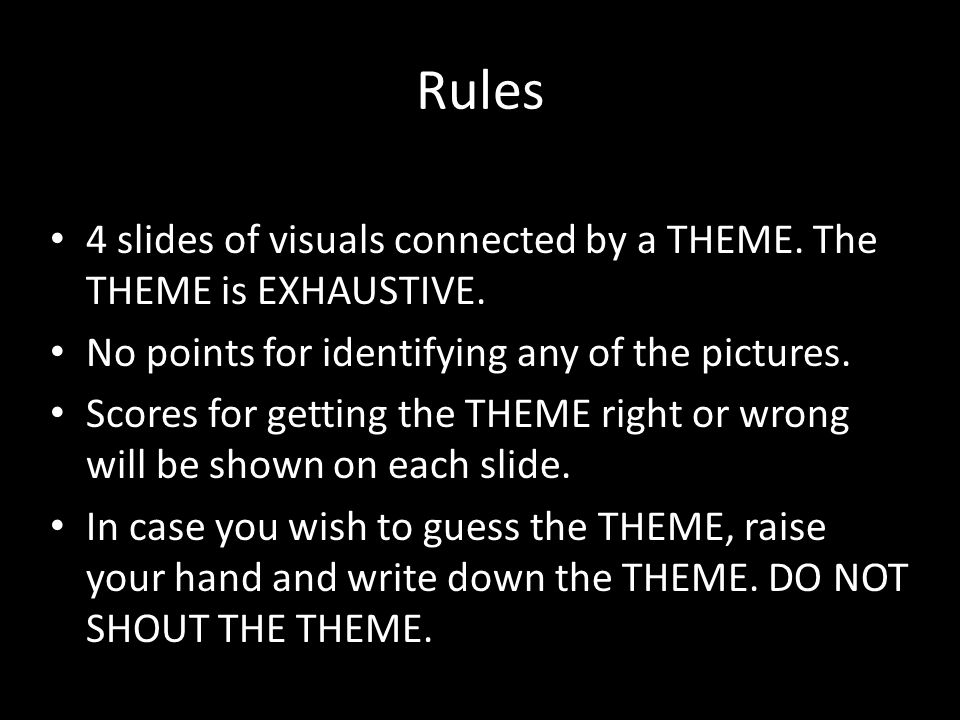 Rules 4 slides of visuals connected by a THEME. The THEME is EXHAUSTIVE.