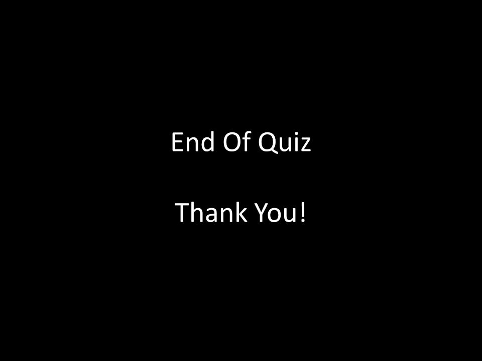 End Of Quiz Thank You!