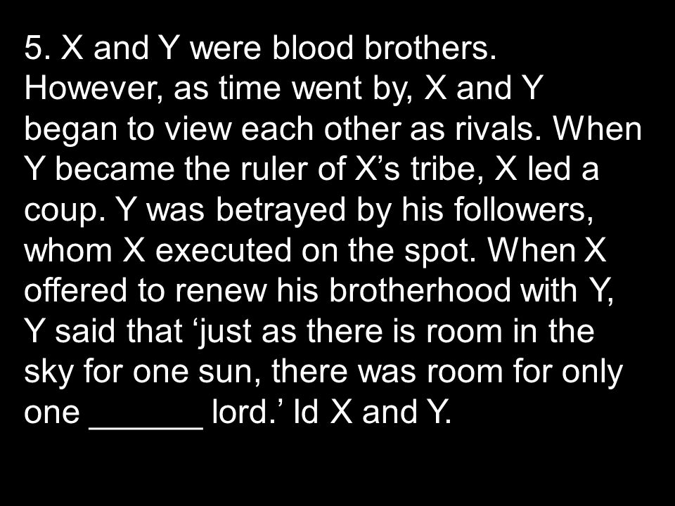 5. X and Y were blood brothers. However, as time went by, X and Y began to view each other as rivals. When Y became the ruler of X's tribe, X led a co