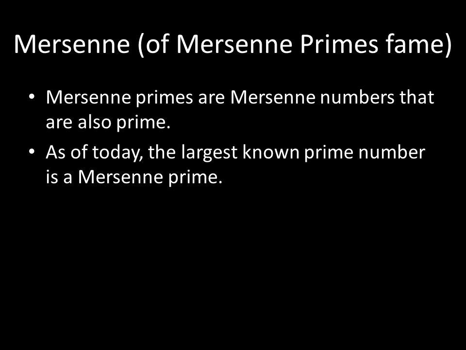 Mersenne (of Mersenne Primes fame) Mersenne primes are Mersenne numbers that are also prime. As of today, the largest known prime number is a Mersenne