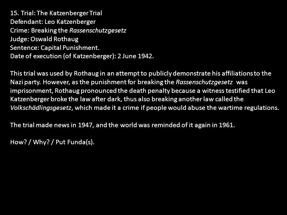 15. Trial: The Katzenberger Trial Defendant: Leo Katzenberger Crime: Breaking the Rassenschutzgesetz Judge: Oswald Rothaug Sentence: Capital Punishmen
