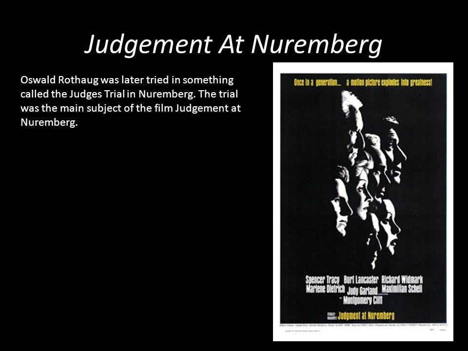Judgement At Nuremberg Oswald Rothaug was later tried in something called the Judges Trial in Nuremberg. The trial was the main subject of the film Ju