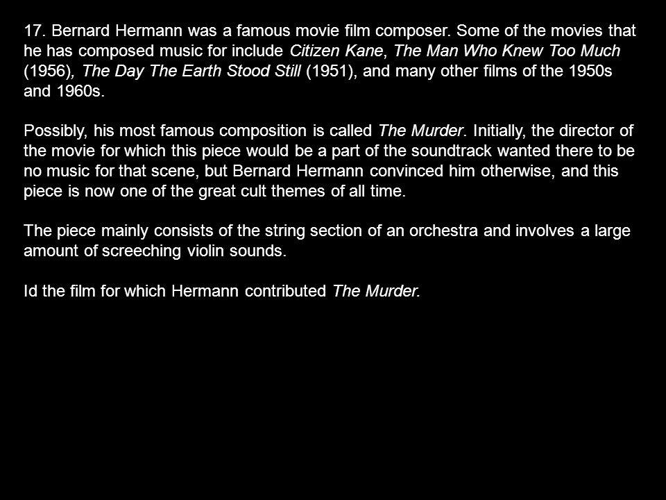 17.Bernard Hermann was a famous movie film composer.