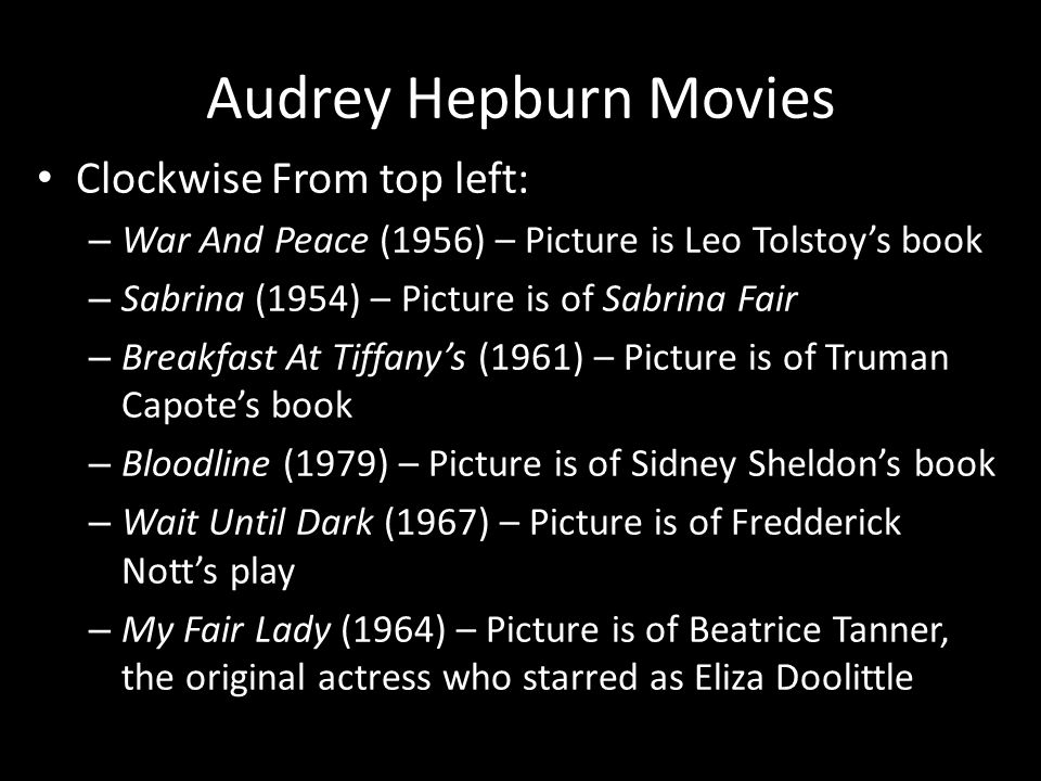 Audrey Hepburn Movies Clockwise From top left: – War And Peace (1956) – Picture is Leo Tolstoy's book – Sabrina (1954) – Picture is of Sabrina Fair – Breakfast At Tiffany's (1961) – Picture is of Truman Capote's book – Bloodline (1979) – Picture is of Sidney Sheldon's book – Wait Until Dark (1967) – Picture is of Fredderick Nott's play – My Fair Lady (1964) – Picture is of Beatrice Tanner, the original actress who starred as Eliza Doolittle