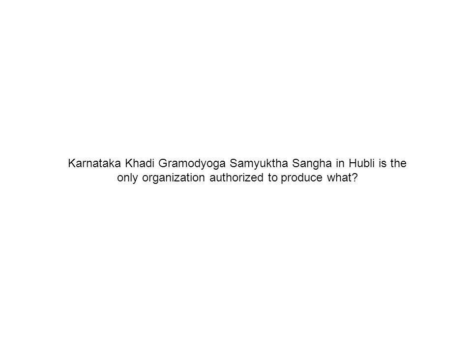 Karnataka Khadi Gramodyoga Samyuktha Sangha in Hubli is the only organization authorized to produce what