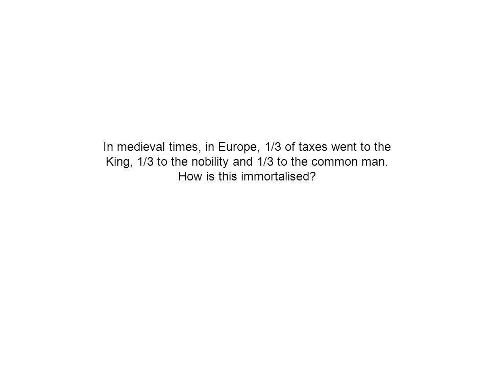 In medieval times, in Europe, 1/3 of taxes went to the King, 1/3 to the nobility and 1/3 to the common man.