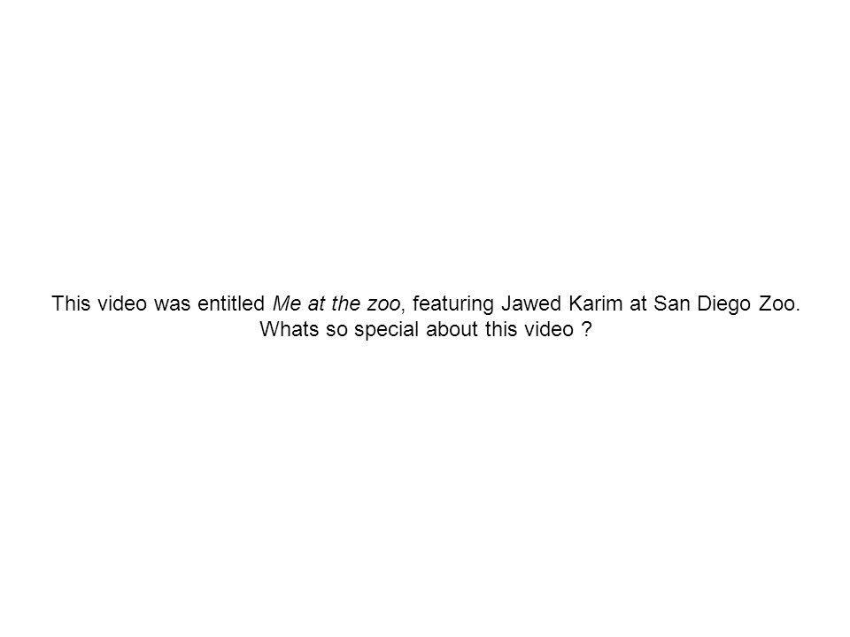This video was entitled Me at the zoo, featuring Jawed Karim at San Diego Zoo.