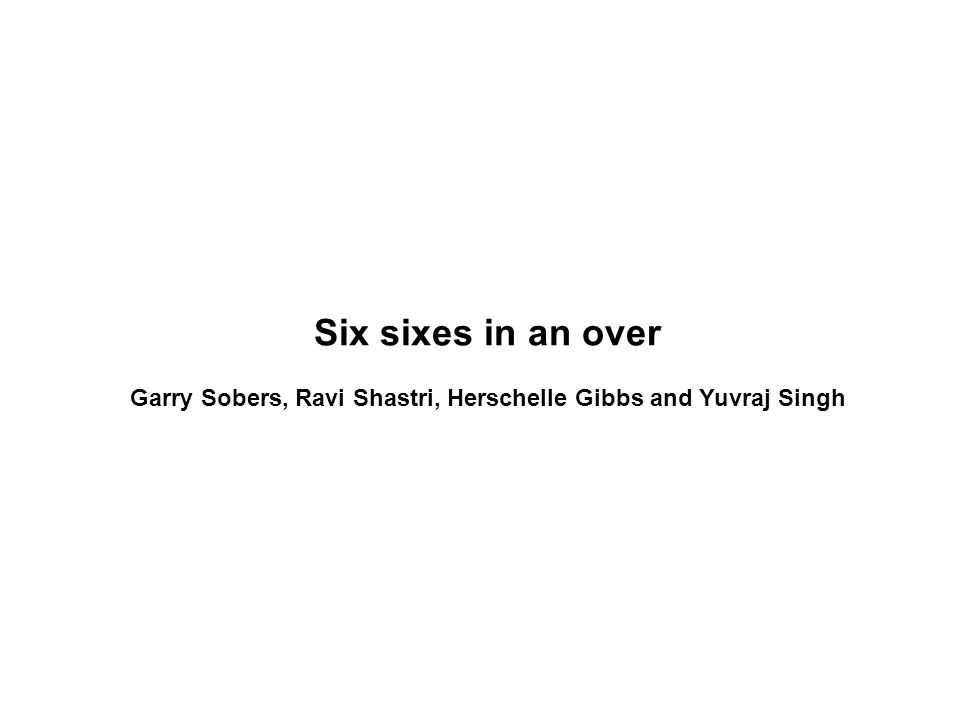 Six sixes in an over Garry Sobers, Ravi Shastri, Herschelle Gibbs and Yuvraj Singh