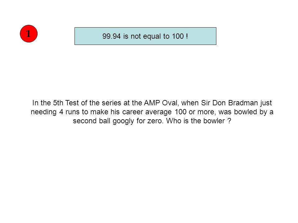 In the 5th Test of the series at the AMP Oval, when Sir Don Bradman just needing 4 runs to make his career average 100 or more, was bowled by a second ball googly for zero.