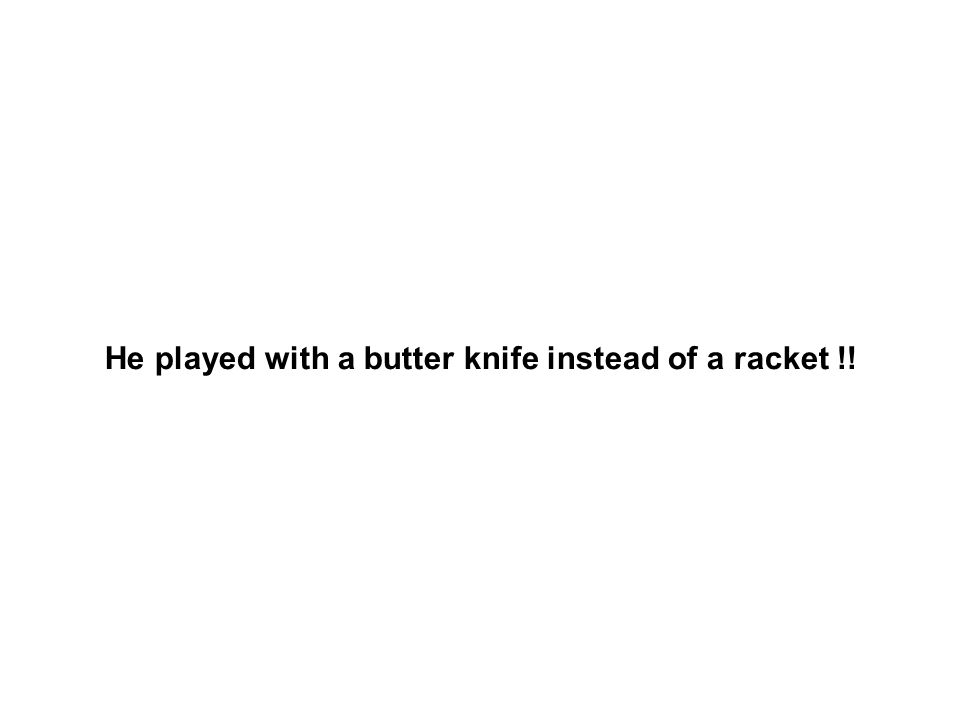 He played with a butter knife instead of a racket !!