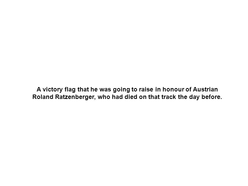 A victory flag that he was going to raise in honour of Austrian Roland Ratzenberger, who had died on that track the day before.