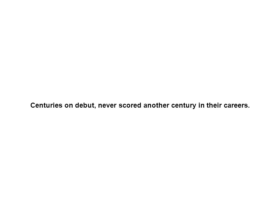 Centuries on debut, never scored another century in their careers.