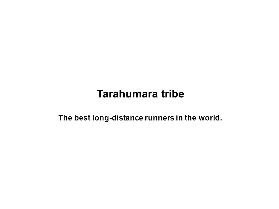Tarahumara tribe The best long-distance runners in the world.