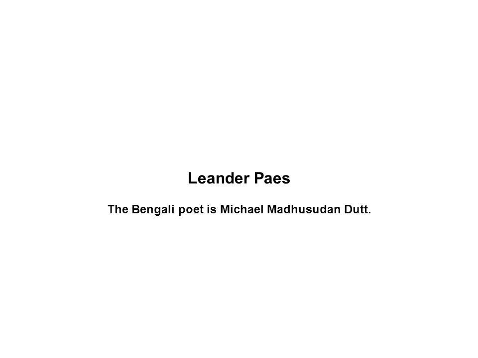 Leander Paes The Bengali poet is Michael Madhusudan Dutt.