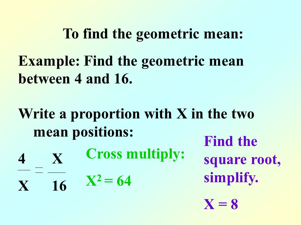 To find the geometric mean: Example: Find the geometric mean between 4 and 16.