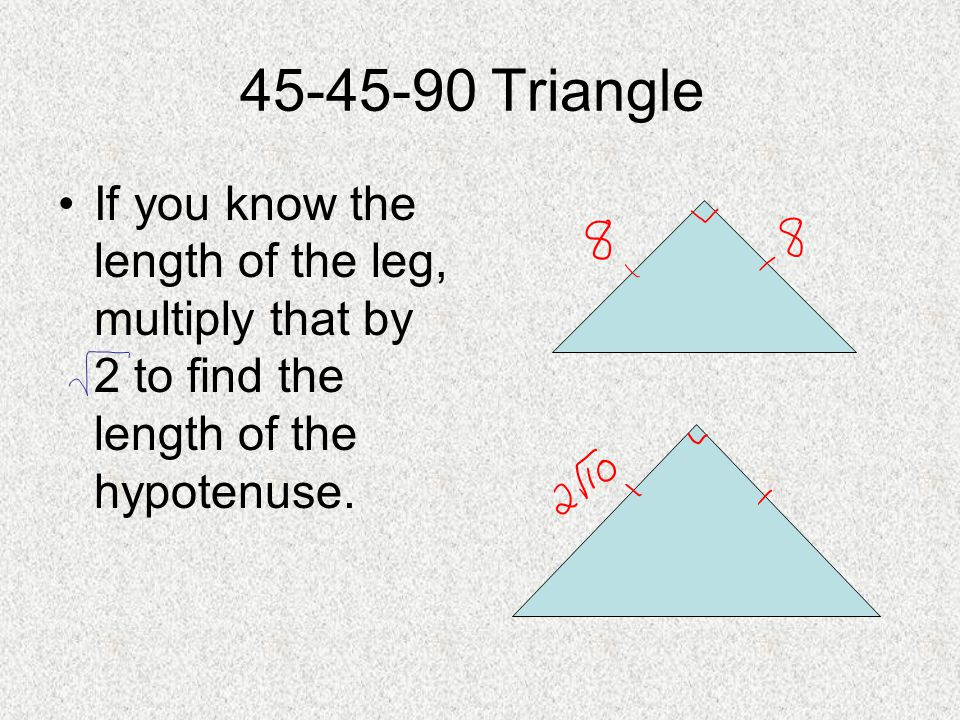 45-45-90 Triangle If you know the length of the leg, multiply that by 2 to find the length of the hypotenuse.