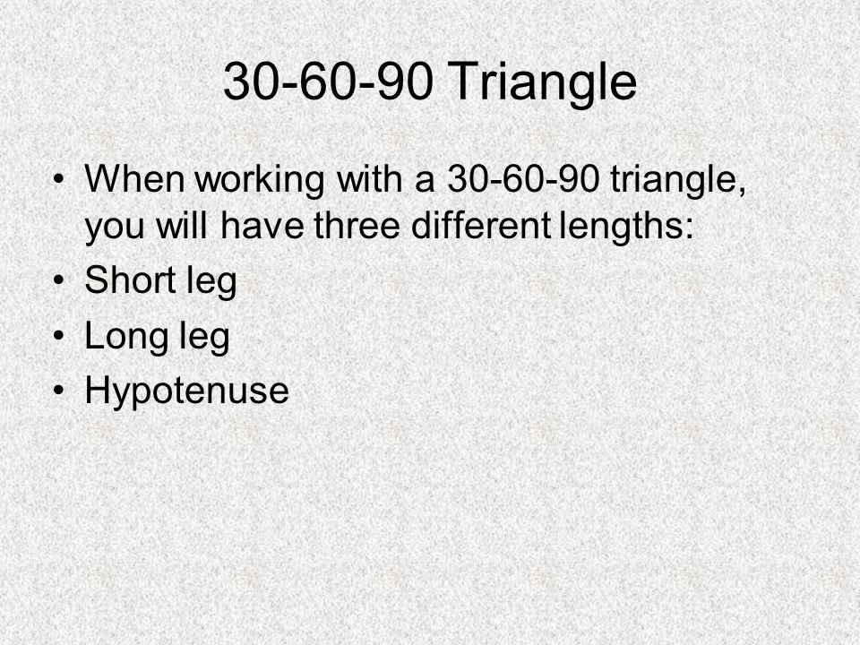 30-60-90 Triangle When working with a 30-60-90 triangle, you will have three different lengths: Short leg Long leg Hypotenuse