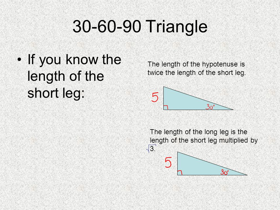30-60-90 Triangle If you know the length of the short leg: The length of the hypotenuse is twice the length of the short leg. The length of the long l