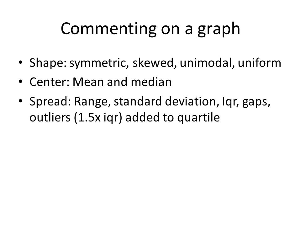 Commenting on a graph Shape: symmetric, skewed, unimodal, uniform Center: Mean and median Spread: Range, standard deviation, Iqr, gaps, outliers (1.5x