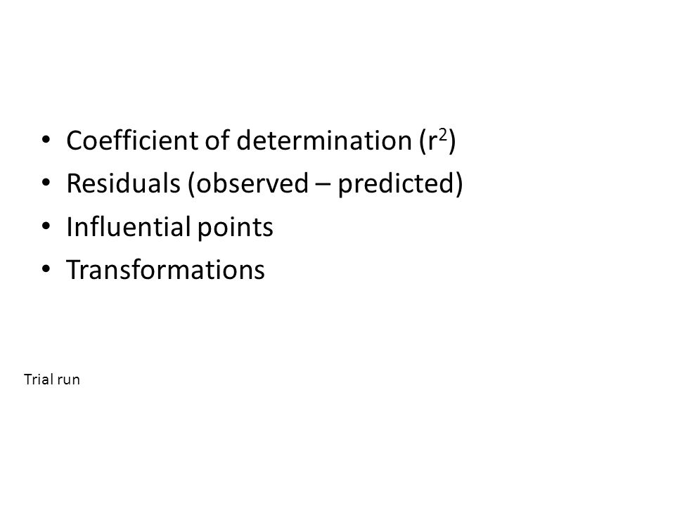 Coefficient of determination (r 2 ) Residuals (observed – predicted) Influential points Transformations Trial run