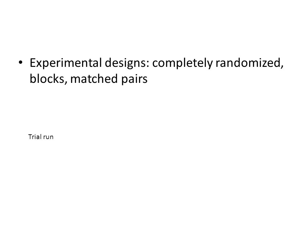 Experimental designs: completely randomized, blocks, matched pairs Trial run
