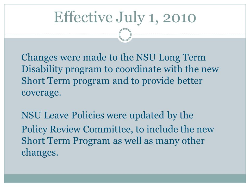 Effective July 1, 2010 Changes were made to the NSU Long Term Disability program to coordinate with the new Short Term program and to provide better c