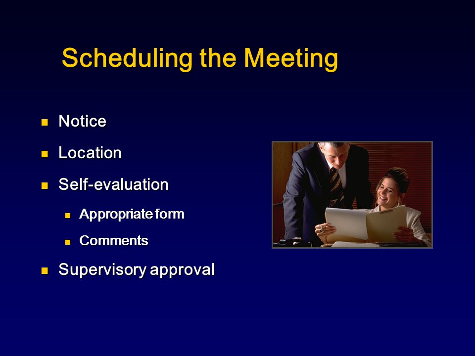 Scheduling the Meeting Notice Notice Location Location Self-evaluation Self-evaluation Appropriate form Appropriate form Comments Comments Supervisory approval Supervisory approval