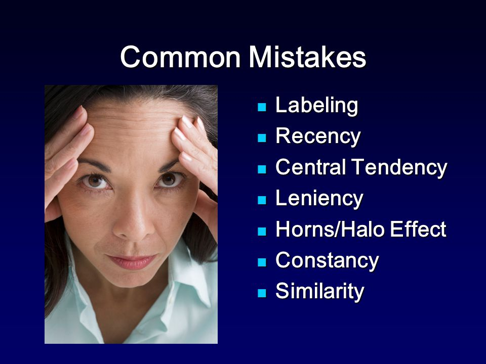 Common Mistakes Labeling Labeling Recency Recency Central Tendency Central Tendency Leniency Leniency Horns/Halo Effect Horns/Halo Effect Constancy Constancy Similarity Similarity