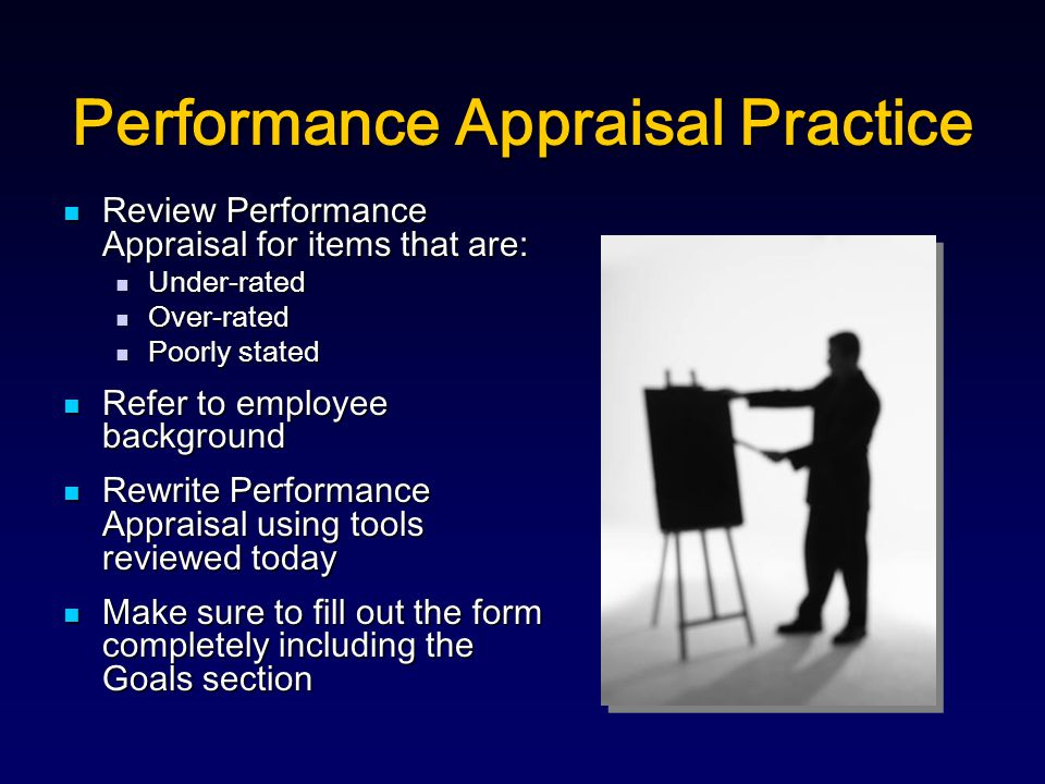 Performance Appraisal Practice Review Performance Appraisal for items that are: Review Performance Appraisal for items that are: Under-rated Under-rated Over-rated Over-rated Poorly stated Poorly stated Refer to employee background Refer to employee background Rewrite Performance Appraisal using tools reviewed today Rewrite Performance Appraisal using tools reviewed today Make sure to fill out the form completely including the Goals section Make sure to fill out the form completely including the Goals section