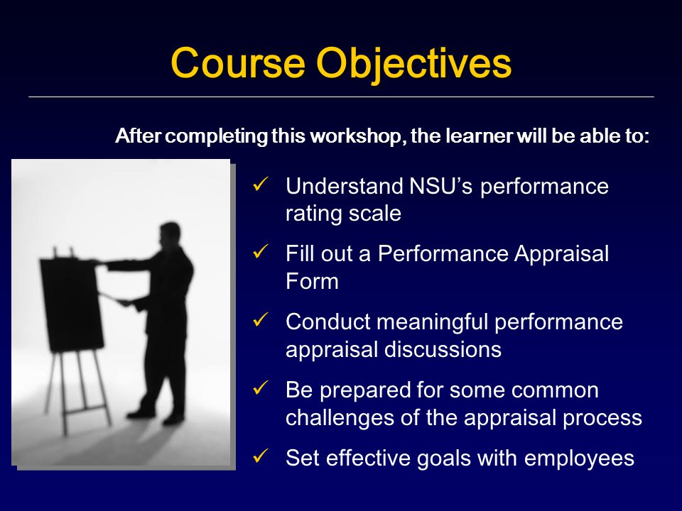 Course Objectives After completing this workshop, the learner will be able to: Understand NSU ' s performance rating scale Fill out a Performance Appraisal Form Conduct meaningful performance appraisal discussions Be prepared for some common challenges of the appraisal process Set effective goals with employees