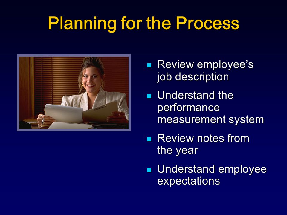 Planning for the Process Review employee's job description Review employee's job description Understand the performance measurement system Understand the performance measurement system Review notes from the year Review notes from the year Understand employee expectations Understand employee expectations