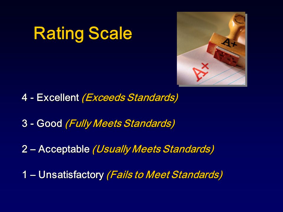 Rating Scale 4 - Excellent (Exceeds Standards) 3 - Good (Fully Meets Standards) 2 – Acceptable (Usually Meets Standards) 1 – Unsatisfactory (Fails to Meet Standards)