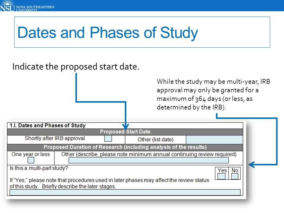 Dates and Phases of Study Indicate the proposed start date. While the study may be multi-year, IRB approval may only be granted for a maximum of 364 d