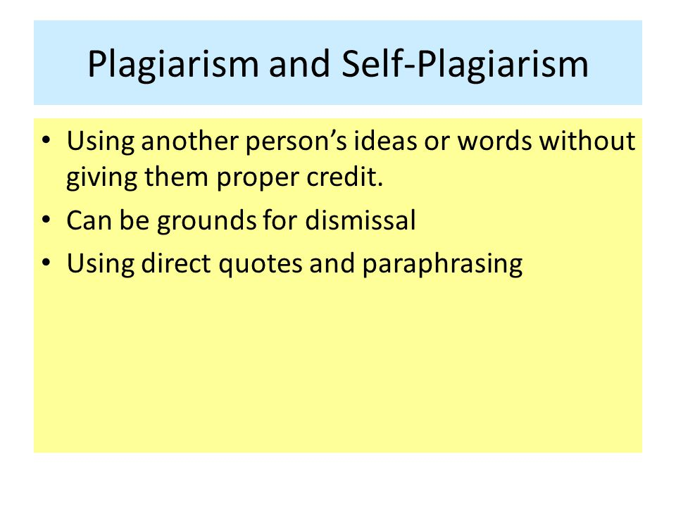 Plagiarism and Self-Plagiarism Using another person's ideas or words without giving them proper credit. Can be grounds for dismissal Using direct quot
