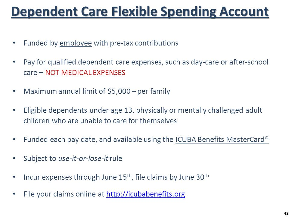 Dependent Care Flexible Spending Account Funded by employee with pre-tax contributions Pay for qualified dependent care expenses, such as day-care or
