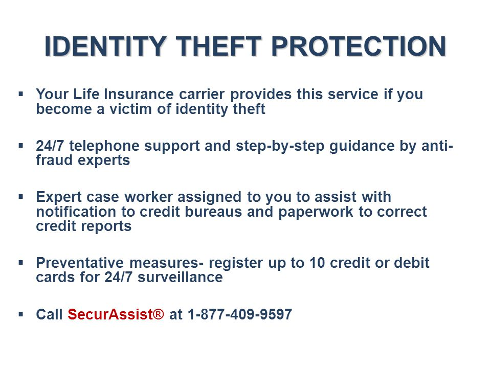 IDENTITY THEFT PROTECTION  Your Life Insurance carrier provides this service if you become a victim of identity theft  24/7 telephone support and st