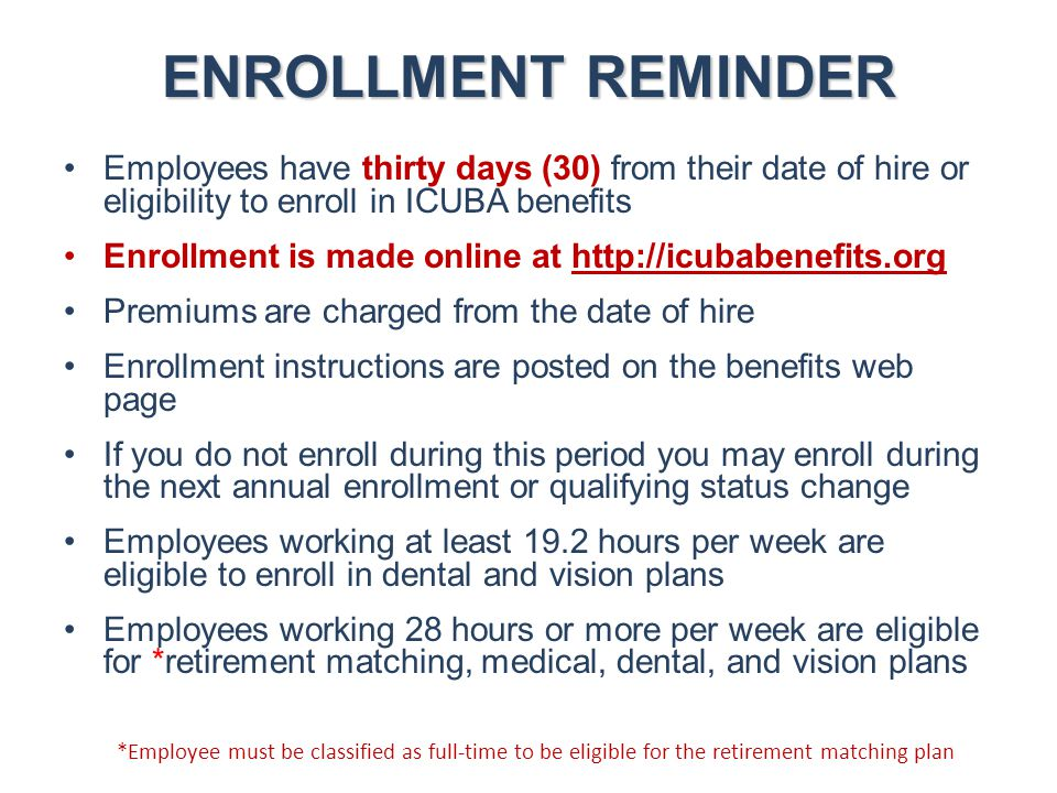 ENROLLMENT REMINDER Employees have thirty days (30) from their date of hire or eligibility to enroll in ICUBA benefits Enrollment is made online at ht