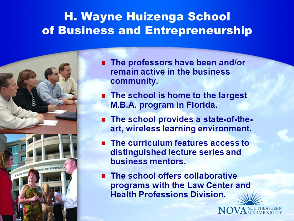 H. Wayne Huizenga School of Business and Entrepreneurship The professors have been and/or remain active in the business community. The school is home