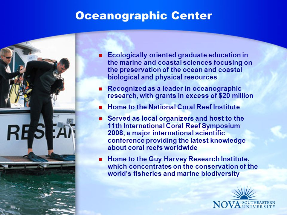 Oceanographic Center Ecologically oriented graduate education in the marine and coastal sciences focusing on the preservation of the ocean and coastal biological and physical resources Recognized as a leader in oceanographic research, with grants in excess of $20 million Home to the National Coral Reef Institute Served as local organizers and host to the 11th International Coral Reef Symposium 2008, a major international scientific conference providing the latest knowledge about coral reefs worldwide Home to the Guy Harvey Research Institute, which concentrates on the conservation of the world's fisheries and marine biodiversity