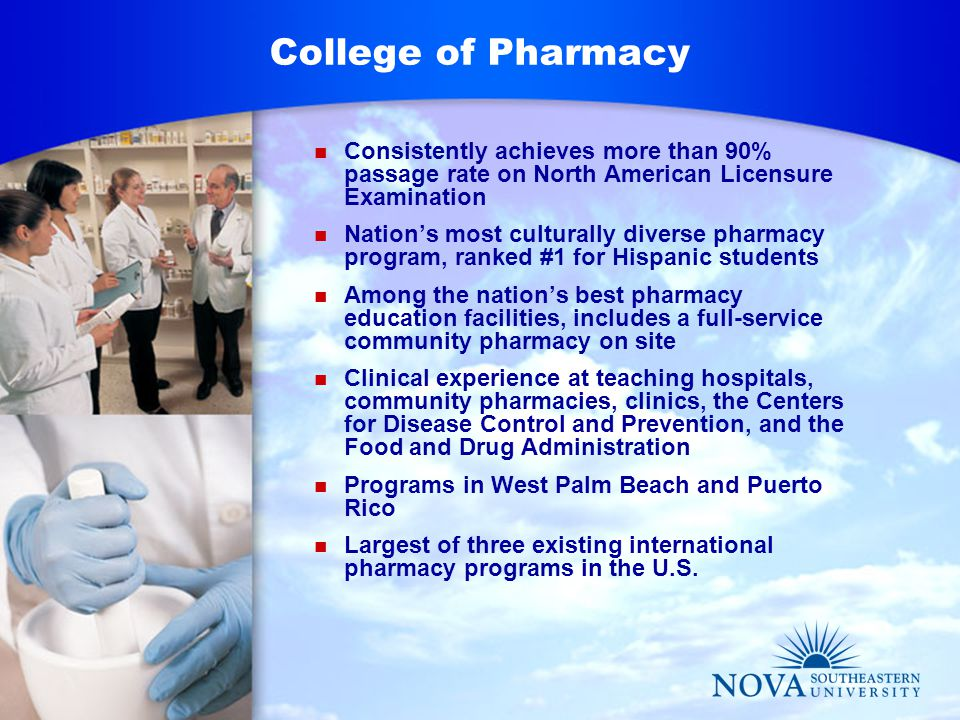 College of Pharmacy Consistently achieves more than 90% passage rate on North American Licensure Examination Nation's most culturally diverse pharmacy program, ranked #1 for Hispanic students Among the nation's best pharmacy education facilities, includes a full-service community pharmacy on site Clinical experience at teaching hospitals, community pharmacies, clinics, the Centers for Disease Control and Prevention, and the Food and Drug Administration Programs in West Palm Beach and Puerto Rico Largest of three existing international pharmacy programs in the U.S.