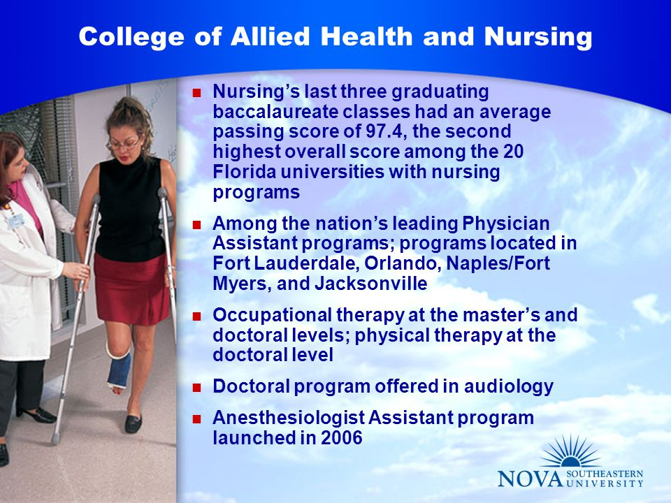 College of Allied Health and Nursing Nursing's last three graduating baccalaureate classes had an average passing score of 97.4, the second highest overall score among the 20 Florida universities with nursing programs Among the nation's leading Physician Assistant programs; programs located in Fort Lauderdale, Orlando, Naples/Fort Myers, and Jacksonville Occupational therapy at the master's and doctoral levels; physical therapy at the doctoral level Doctoral program offered in audiology Anesthesiologist Assistant program launched in 2006